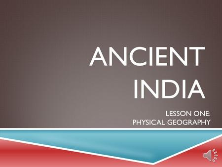 ANCIENT INDIA LESSON ONE: PHYSICAL GEOGRAPHY INDAI PHYSICAL GEOGRAPHY  Indian SUBCONTINENT  large landmass, smaller than a continent  also called.