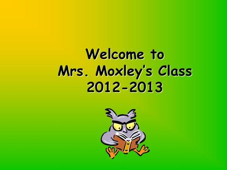 Welcome to Mrs. Moxley's Class 2012-2013 Welcome to Mrs. Moxley's Class 2012-2013.