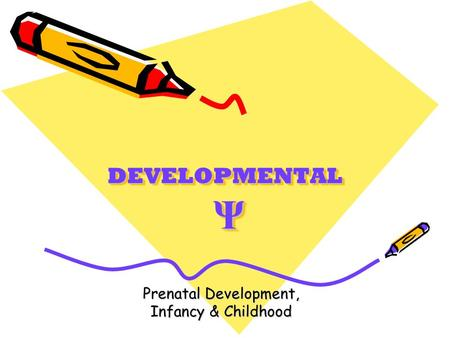 DEVELOPMENTAL Ψ Prenatal Development, Infancy & Childhood.