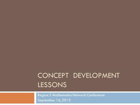 CONCEPT DEVELOPMENT LESSONS Region 5 Mathematics Network Conference September 16, 2013.