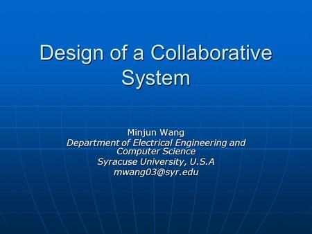 Design of a Collaborative System Minjun Wang Department of Electrical Engineering and Computer Science Syracuse University, U.S.A