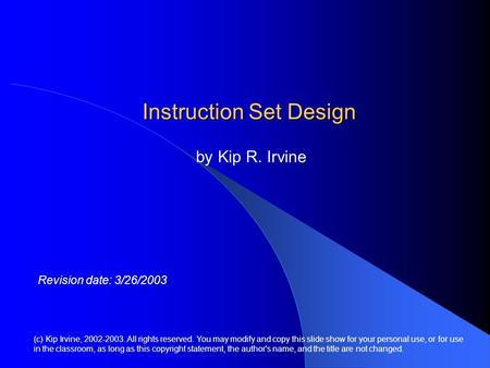 Instruction Set Design by Kip R. Irvine (c) Kip Irvine, 2002-2003. All rights reserved. You may modify and copy this slide show for your personal use,