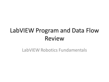 LabVIEW Program and Data Flow Review LabVIEW Robotics Fundamentals.