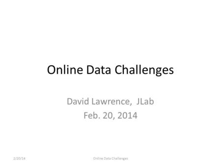 Online Data Challenges David Lawrence, JLab Feb. 20, 2014 2/20/14Online Data Challenges.