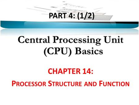 PART 4: (1/2) Central Processing Unit (CPU) Basics CHAPTER 14: P ROCESSOR S TRUCTURE AND F UNCTION.