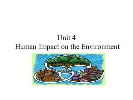 Unit 4 Human Impact on the Environment. Population Three factors that affect population: –Number of births –Number of deaths –Number of individuals that.