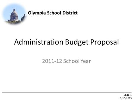 Olympia School District Slide 1 9/15/2015 Administration Budget Proposal 2011-12 School Year.