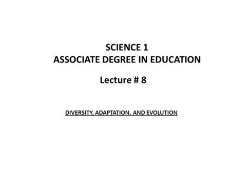 Lecture # 8 SCIENCE 1 ASSOCIATE DEGREE IN EDUCATION DIVERSITY, ADAPTATION, AND EVOLUTION.