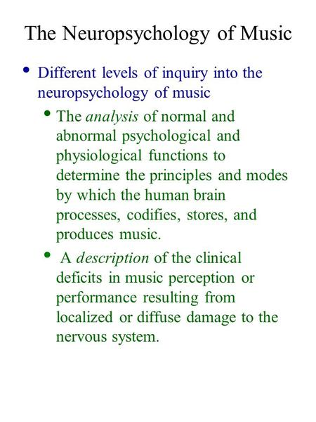 The Neuropsychology of Music Different levels of inquiry into the neuropsychology of music The analysis of normal and abnormal psychological and physiological.
