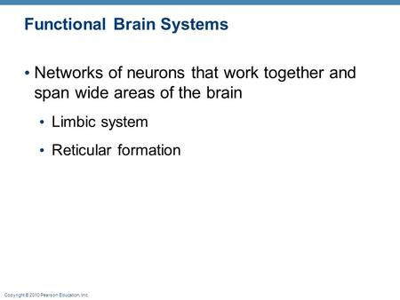 Copyright © 2010 Pearson Education, Inc. Functional Brain Systems Networks of neurons that work together and span wide areas of the brain Limbic system.