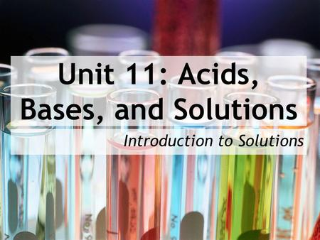 Unit 11: Acids, Bases, and Solutions Introduction to Solutions.