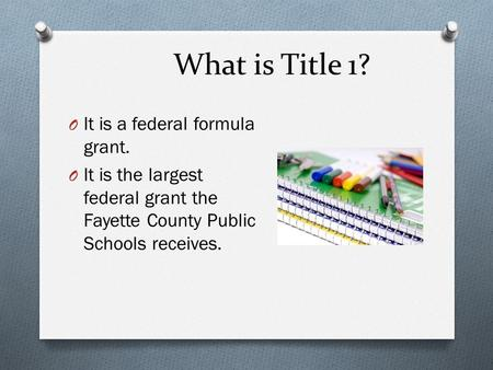 What is Title 1? O It is a federal formula grant. O It is the largest federal grant the Fayette County Public Schools receives.