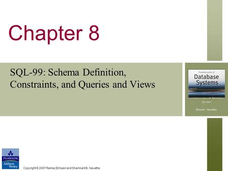 Copyright © 2007 Ramez Elmasri and Shamkant B. Navathe Chapter 8 SQL-99: Schema Definition, Constraints, and Queries and Views.