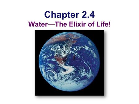 Chapter 2.4 Water—The Elixir of Life! Why are we studying water?  All life occurs in water  inside & outside the cell.