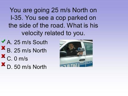 You are going 25 m/s North on I-35. You see a cop parked on the side of the road. What is his velocity related to you. A.25 m/s South B.25 m/s North C.0.