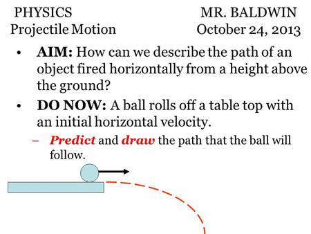 AIM: How can we describe the path of an object fired horizontally from a height above the ground? DO NOW: A ball rolls off a table top with an initial.