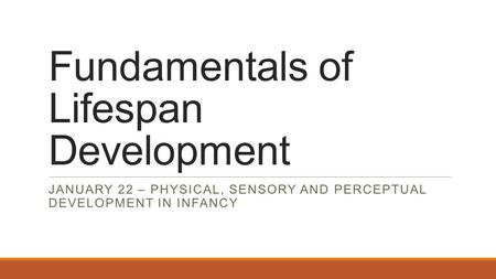 Fundamentals of Lifespan Development JANUARY 22 – PHYSICAL, SENSORY AND PERCEPTUAL DEVELOPMENT IN INFANCY.