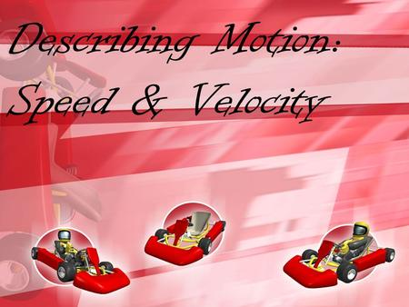 Describing Motion: Speed & Velocity. What Is Motion? Motion is when an object changes place or position. To properly describe motion, you need to use.