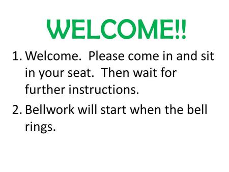 WELCOME!! 1.Welcome. Please come in and sit in your seat. Then wait for further instructions. 2.Bellwork will start when the bell rings.