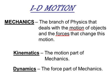 MECHANICS MECHANICS – The branch of Physics that deals with the motion of objects and the forces that change this motion. Kinematics – The motion part.