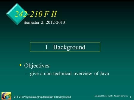 242-210 Programming Fundamentals 2: Background/1 1 242-210 F II Objectives – –give a non-technical overview of Java Semester 2, 2012-2013 1. Background.