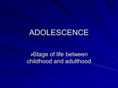 ADOLESCENCE  Stage of life between childhood and adulthood.