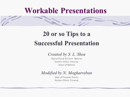 Workable Presentations 20 or so Tips to a Successful Presentation Created by S. L. Shea Dept of Family & Comm. Medicine Southern Illinois University School.