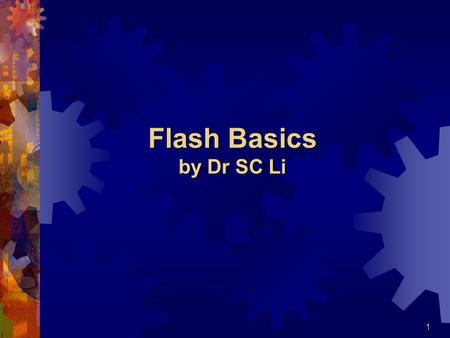 1 Flash Basics by Dr SC Li. 2 File Types  In general, Flash 5.0 generates 3 types of files:  ???.fla  Flash ' s working file  ???.swf  Flash movie.