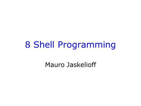 8 Shell Programming Mauro Jaskelioff. Introduction Environment variables –How to use and assign them –Your PATH variable Introduction to shell programming.