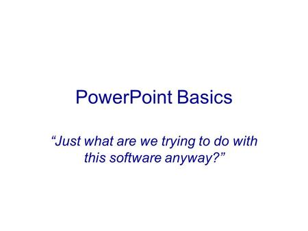 "PowerPoint Basics ""Just what are we trying to do with this software anyway?"""