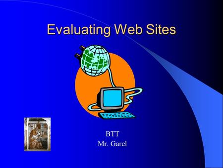 Evaluating Web Sites BTT Mr. Garel. Evaluating Web Sites not all information found on the World Wide Web is accurate and not all web sites, no matter.