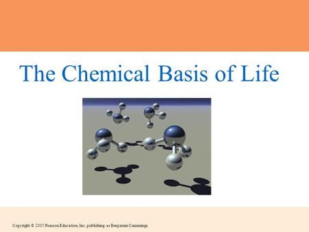 Copyright © 2005 Pearson Education, Inc. publishing as Benjamin Cummings The Chemical Basis of Life.