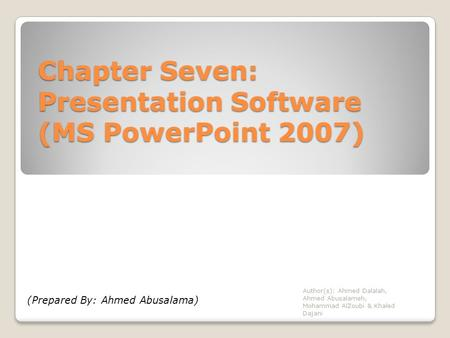 Chapter Seven: Presentation Software (MS PowerPoint 2007) Author(s): Ahmed Dalalah, Ahmed Abusalameh, Mohammad AlZoubi & Khaled Dajani (Prepared By: Ahmed.