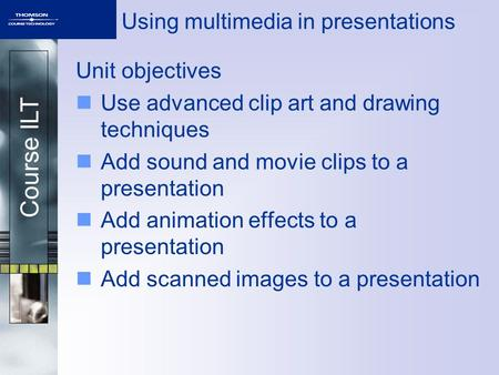 Course ILT Using multimedia in presentations Unit objectives Use advanced clip art and drawing techniques Add sound and movie clips to a presentation Add.