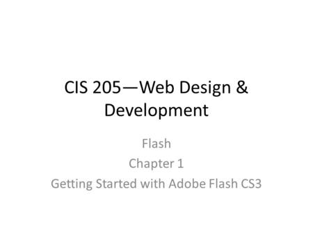 CIS 205—Web Design & Development Flash Chapter 1 Getting Started with Adobe Flash CS3.