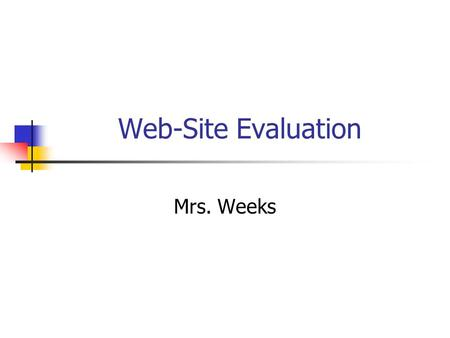 Web-Site Evaluation Mrs. Weeks. Why evaluate? Anyone can build a web-site and post it to the Internet Verify information is accurate.