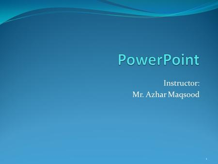 Instructor: Mr. Azhar Maqsood 1 Outlines Introduction to PowerPoint Creating a new presentation Applying a New Theme Open and view an existing PowerPoint.