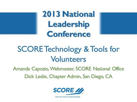 SCORE Technology & Tools for Volunteers 2013 National Leadership Conference Amanda Capozio, Webmaster, SCORE National Office Dick Leslie, Chapter Admin,