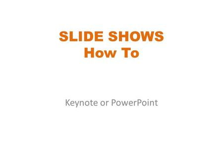 SLIDE SHOWS How To Keynote or PowerPoint. Each program has the same items listed below. You just have to find where they are on the menu bars. This show.