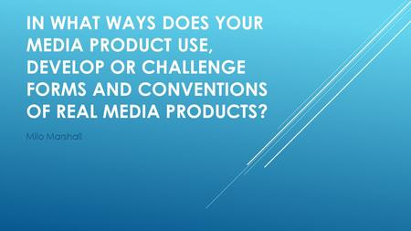 IN WHAT WAYS DOES YOUR MEDIA PRODUCT USE, DEVELOP OR CHALLENGE FORMS AND CONVENTIONS OF REAL MEDIA PRODUCTS? Milo Marshall.