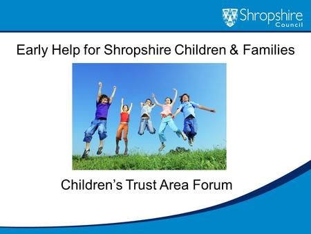 Early Help for Shropshire Children & Families Children's Trust Area Forum.