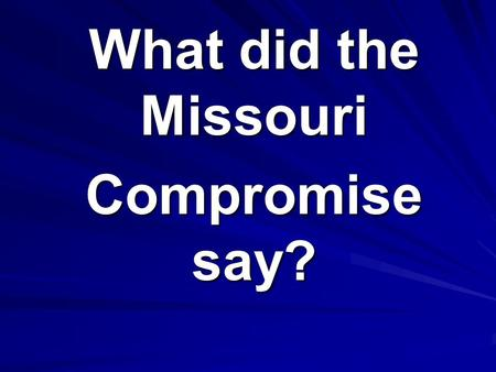 What did the Missouri Compromise say?. Maine would become a FREE state, and Missouri would become a SLAVE state.