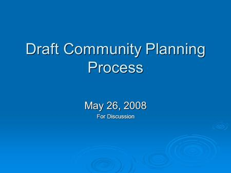 Draft Community Planning Process May 26, 2008 For Discussion.