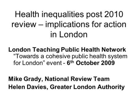 "Health inequalities post 2010 review – implications for action in London London Teaching Public Health Network ""Towards a cohesive public health system."