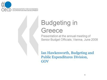 1 Budgeting in Greece Presentation at the annual meeting of Senior Budget Officials, Vienna, June 2008 Ian Hawkesworth, Budgeting and Public Expenditures.