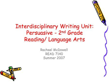 Interdisciplinary Writing Unit: Persuasive - 2 nd Grade Reading/ Language Arts Rachael McDowell READ 7140 Summer 2007.