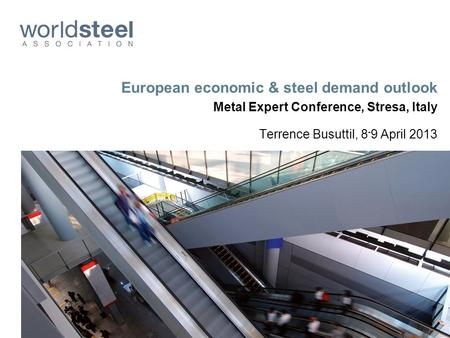 European economic & steel demand outlook Metal Expert Conference, Stresa, Italy Terrence Busuttil, 8 - 9 April 2013.