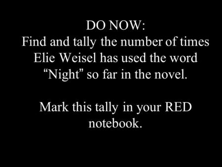 "DO NOW: Find and tally the number of times Elie Weisel has used the word "" Night "" so far in the novel. Mark this tally in your RED notebook."
