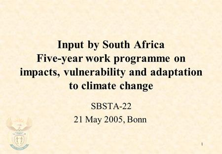 1 Input by South Africa Five-year work programme on impacts, vulnerability and adaptation to climate change SBSTA-22 21 May 2005, Bonn.