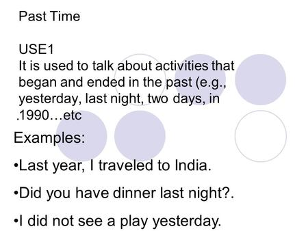 Past Time USE1 It is used to talk about activities that began and ended in the past (e.g., yesterday, last night, two days, in 1990…etc. Examples: Last.